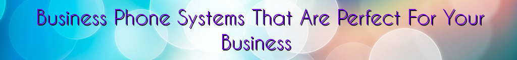 Business Phone Systems That Are Perfect For Your Business
