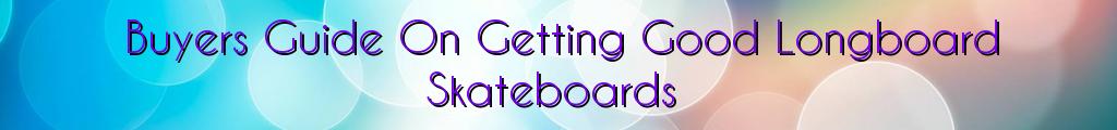 Buyers Guide On Getting Good Longboard Skateboards