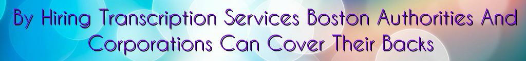 By Hiring Transcription Services Boston Authorities And Corporations Can Cover Their Backs