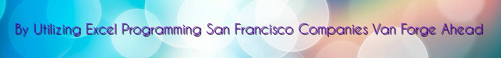 By Utilizing Excel Programming San Francisco Companies Van Forge Ahead