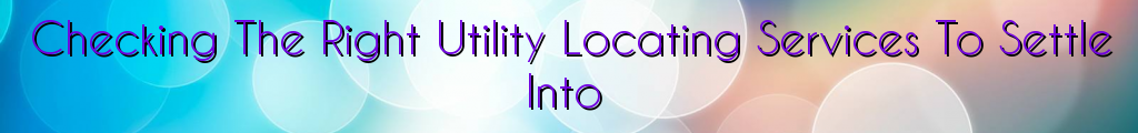 Checking The Right Utility Locating Services To Settle Into