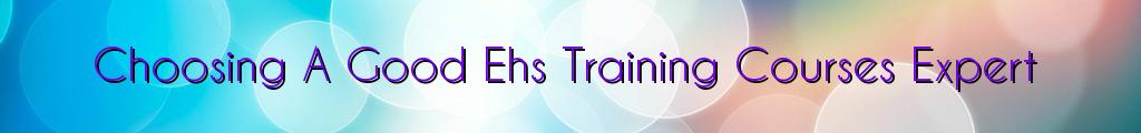 Choosing A Good Ehs Training Courses Expert