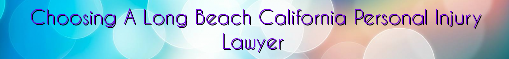 Choosing A Long Beach California Personal Injury Lawyer