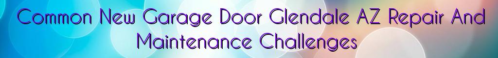 Common New Garage Door Glendale AZ Repair And Maintenance Challenges