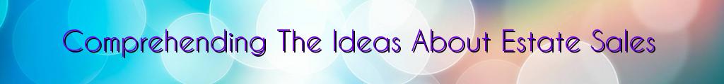 Comprehending The Ideas About Estate Sales
