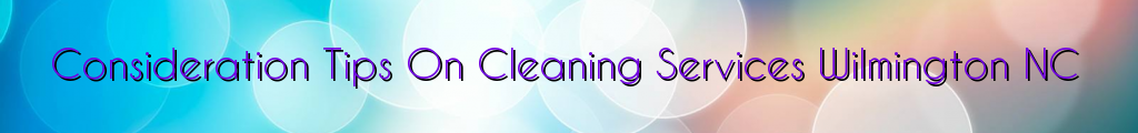 Consideration Tips On Cleaning Services Wilmington NC
