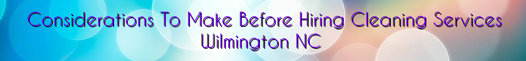 Considerations To Make Before Hiring Cleaning Services Wilmington NC