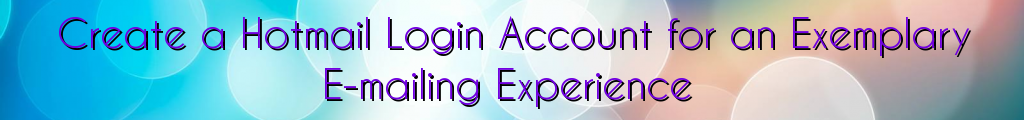 Create a Hotmail Login Account for an Exemplary E-mailing Experience