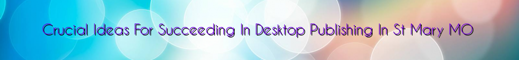Crucial Ideas For Succeeding In Desktop Publishing In St Mary MO