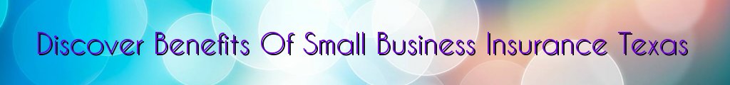 Discover Benefits Of Small Business Insurance Texas