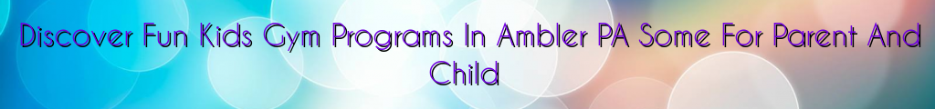 Discover Fun Kids Gym Programs In Ambler PA Some For Parent And Child