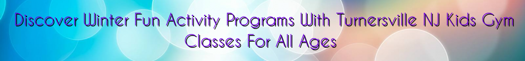 Discover Winter Fun Activity Programs With Turnersville NJ Kids Gym Classes For All Ages