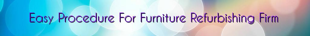 Easy Procedure For Furniture Refurbishing Firm