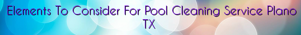 Elements To Consider For Pool Cleaning Service Plano TX