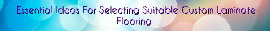 Essential Ideas For Selecting Suitable Custom Laminate Flooring