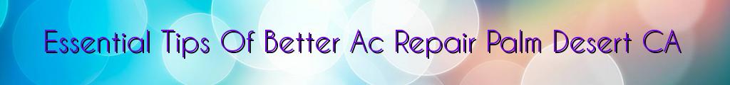 Essential Tips Of Better Ac Repair Palm Desert CA