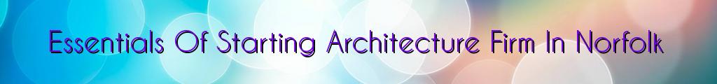Essentials Of Starting Architecture Firm In Norfolk