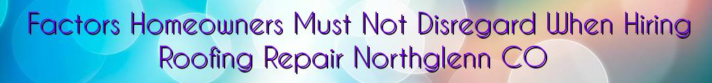 Factors Homeowners Must Not Disregard When Hiring Roofing Repair Northglenn CO