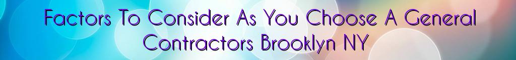 Factors To Consider As You Choose A General Contractors Brooklyn NY