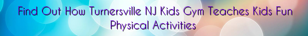 Find Out How Turnersville NJ Kids Gym Teaches Kids Fun Physical Activities