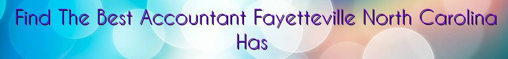 Find The Best Accountant Fayetteville North Carolina Has