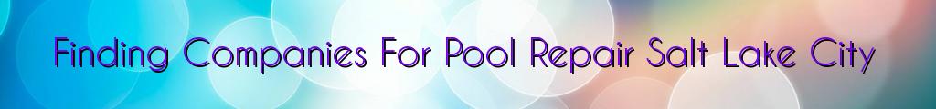 Finding Companies For Pool Repair Salt Lake City