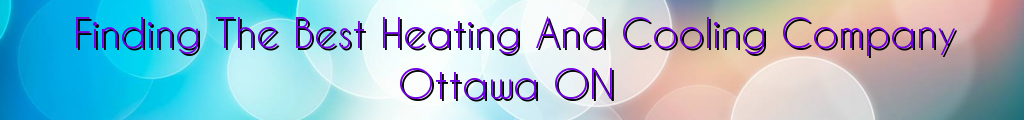 Finding The Best Heating And Cooling Company Ottawa ON