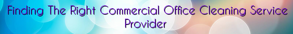 Finding The Right Commercial Office Cleaning Service Provider