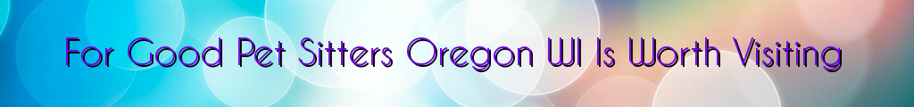 For Good Pet Sitters Oregon WI Is Worth Visiting