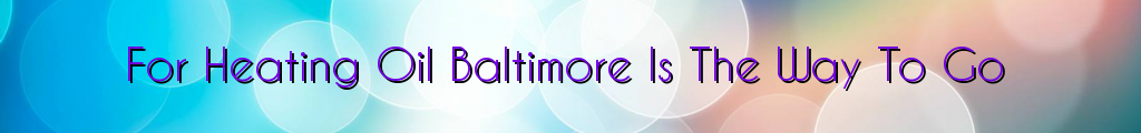 For Heating Oil Baltimore Is The Way To Go