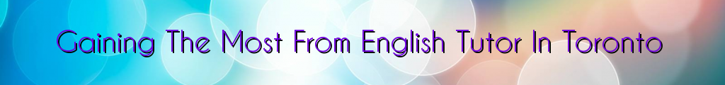 Gaining The Most From English Tutor In Toronto