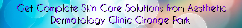 Get Complete Skin Care Solutions from Aesthetic Dermatology Clinic Orange Park