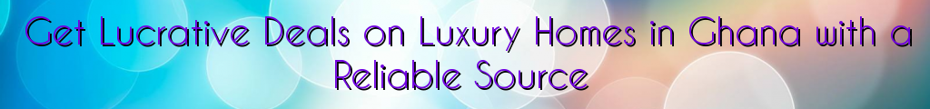 Get Lucrative Deals on Luxury Homes in Ghana with a Reliable Source