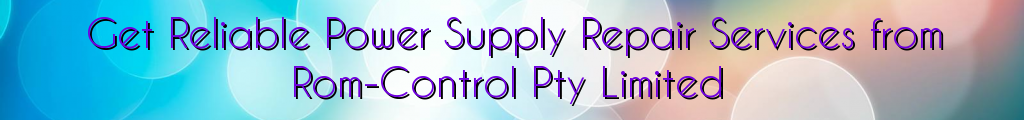 Get Reliable Power Supply Repair Services from Rom-Control Pty Limited