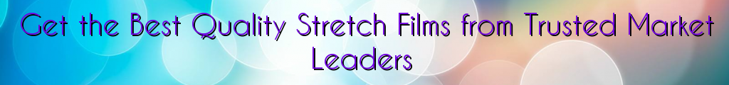 Get the Best Quality Stretch Films from Trusted Market Leaders