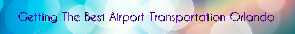 Getting The Best Airport Transportation Orlando