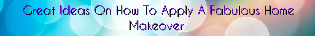 Great Ideas On How To Apply A Fabulous Home Makeover