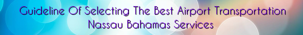 Guideline Of Selecting The Best Airport Transportation Nassau Bahamas Services