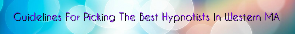 Guidelines For Picking The Best Hypnotists In Western MA