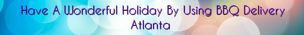 Have A Wonderful Holiday By Using BBQ Delivery Atlanta