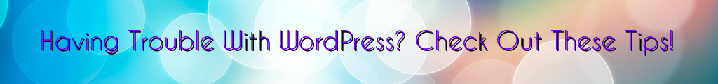 Having Trouble With WordPress? Check Out These Tips!