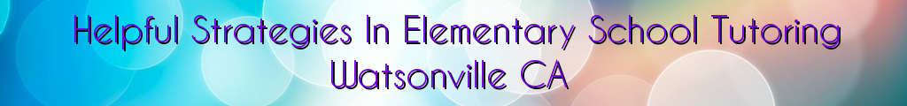 Helpful Strategies In Elementary School Tutoring Watsonville CA