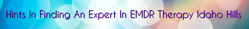 Hints In Finding An Expert In EMDR Therapy Idaho Hills