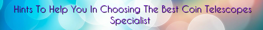 Hints To Help You In Choosing The Best Coin Telescopes Specialist