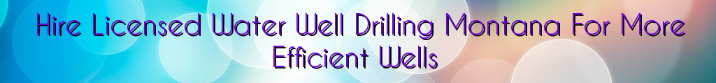 Hire Licensed Water Well Drilling Montana For More Efficient Wells
