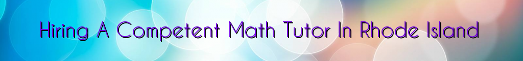 Hiring A Competent Math Tutor In Rhode Island