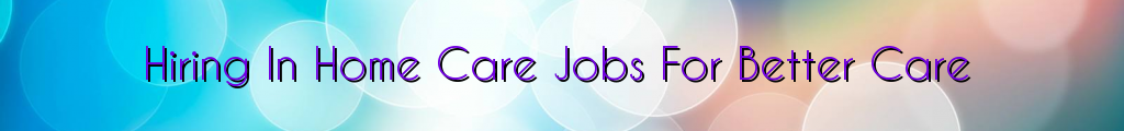 Hiring In Home Care Jobs For Better Care