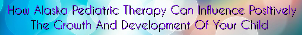 How Alaska Pediatric Therapy Can Influence Positively The Growth And Development Of Your Child