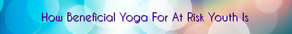 How Beneficial Yoga For At Risk Youth Is
