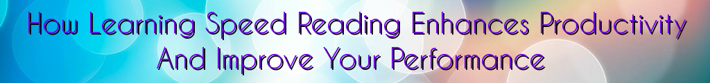 How Learning Speed Reading Enhances Productivity And Improve Your Performance